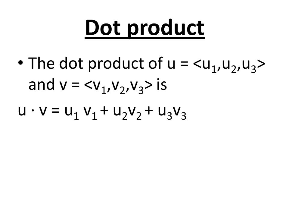 Dot product The dot product of u = <u1,u2,u3> and v = <v1,v2,v3> is u ∙ v = u1 v1 + u2v2 + u3v3
