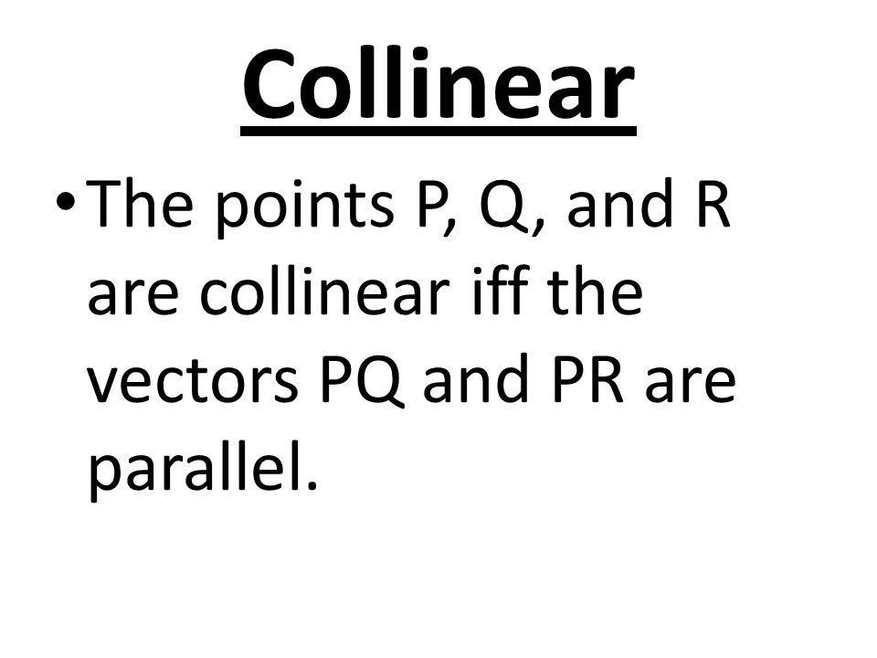 Collinear The points P, Q, and R are collinear iff the vectors PQ and PR are parallel.