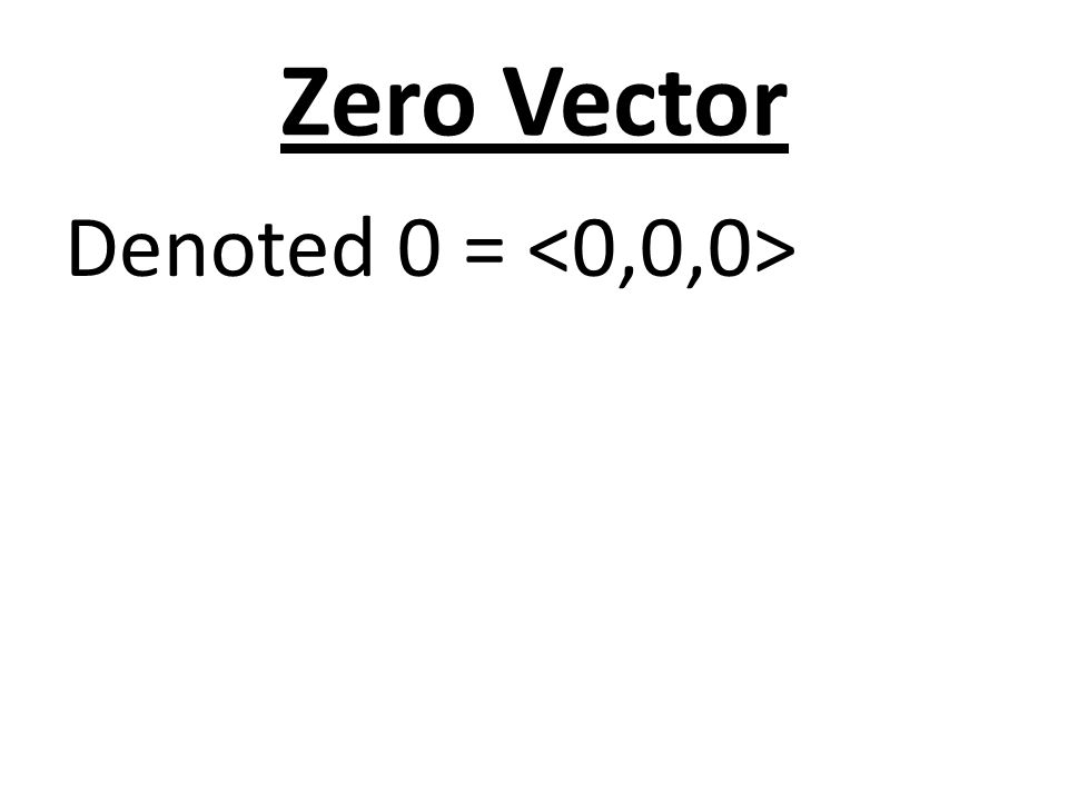 Zero Vector Denoted 0 = <0,0,0>