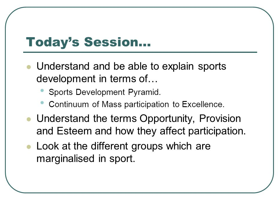 Today's Session… Understand and be able to explain sports development in terms of… Sports Development Pyramid.
