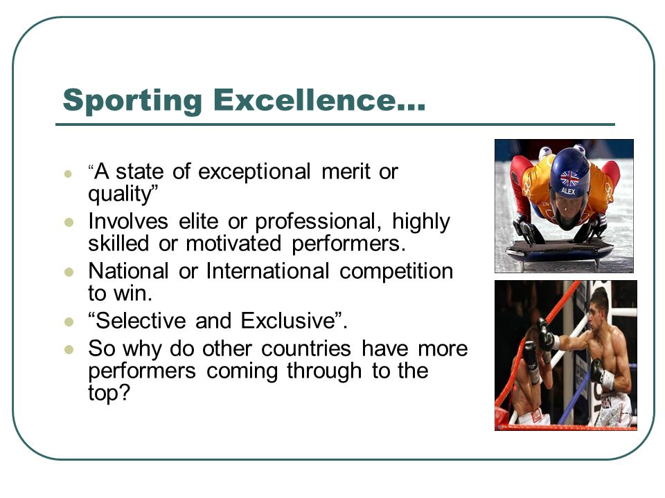 Sporting Excellence… A state of exceptional merit or quality Involves elite or professional, highly skilled or motivated performers.