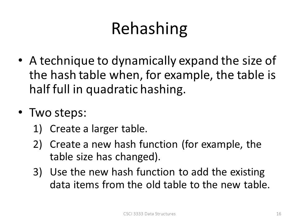 Rehashing A technique to dynamically expand the size of the hash table when, for example, the table is half full in quadratic hashing.