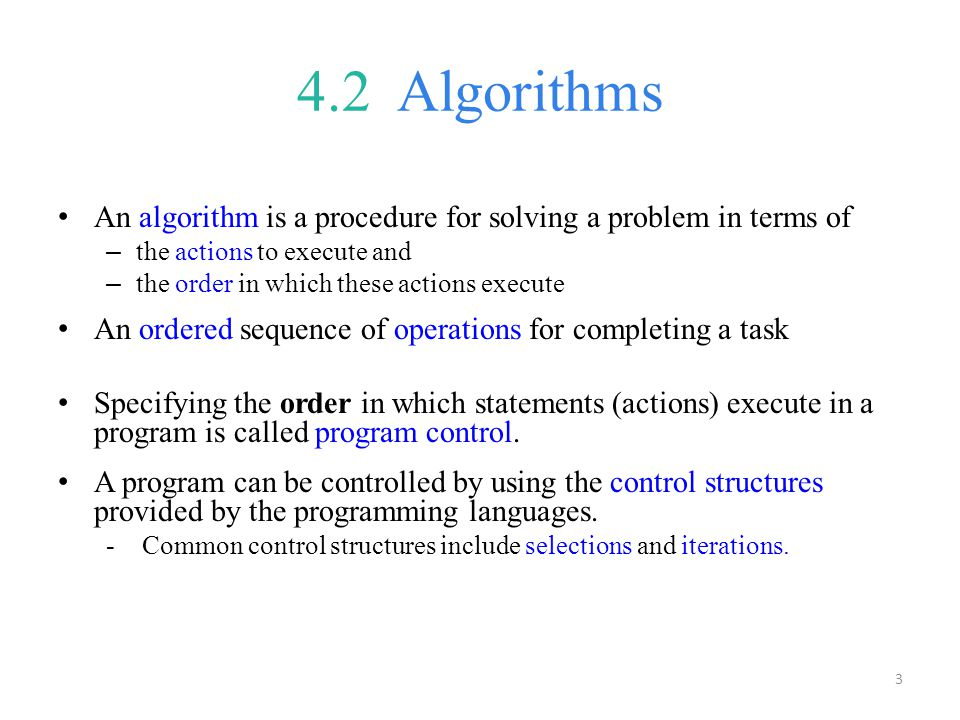 4.2 Algorithms An algorithm is a procedure for solving a problem in terms of. the actions to execute and.