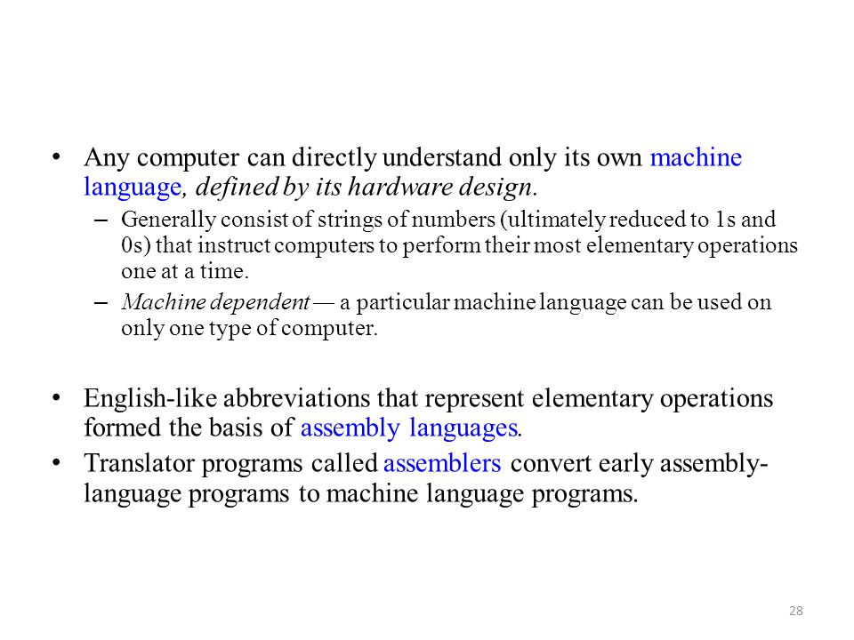 Any computer can directly understand only its own machine language, defined by its hardware design.