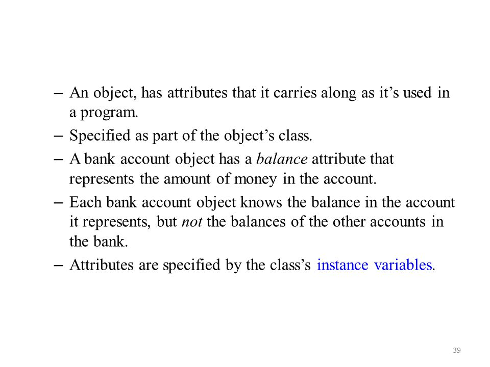 An object, has attributes that it carries along as it's used in a program.