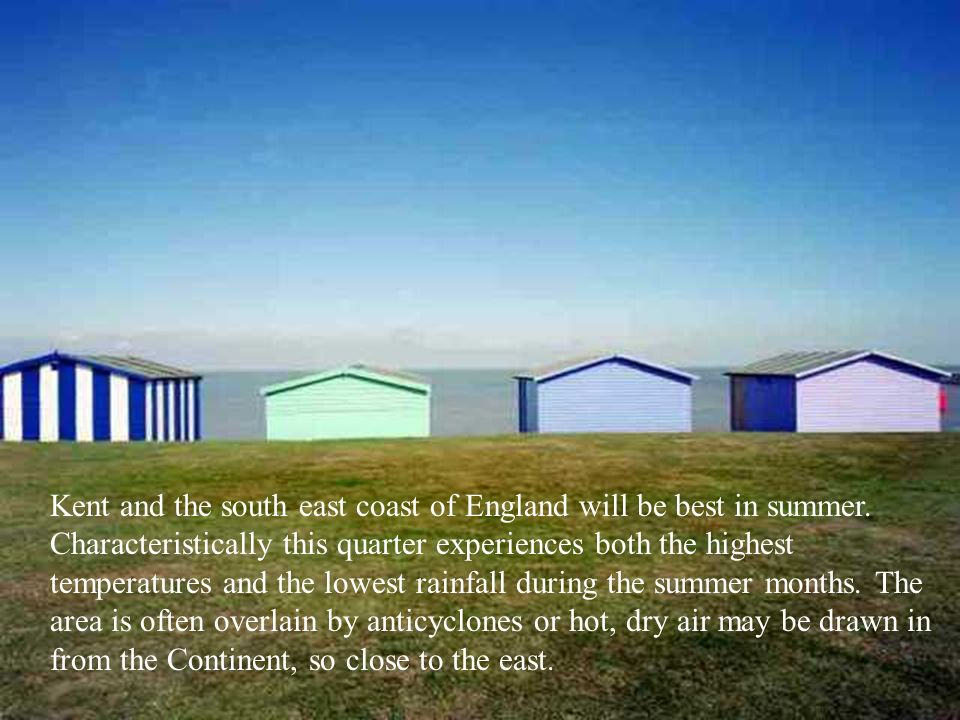 Kent and the south east coast of England will be best in summer