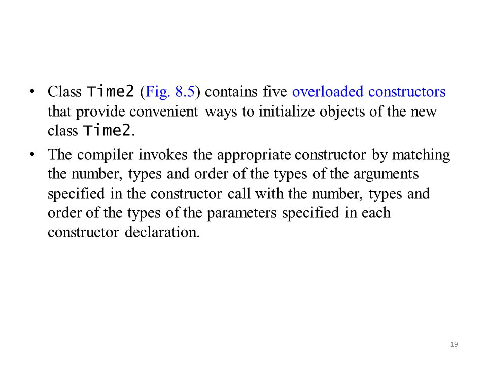 Class Time2 (Fig. 8.5) contains five overloaded constructors that provide convenient ways to initialize objects of the new class Time2.
