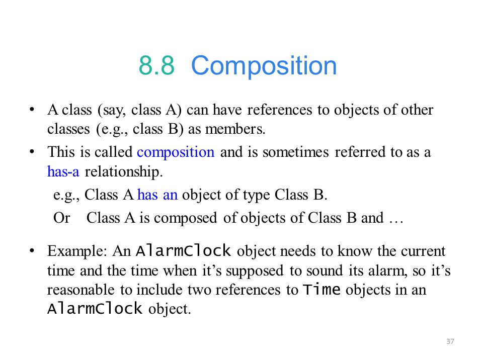 8.8 Composition A class (say, class A) can have references to objects of other classes (e.g., class B) as members.