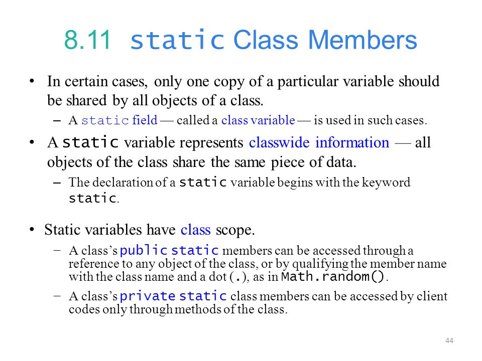 8.11 static Class Members In certain cases, only one copy of a particular variable should be shared by all objects of a class.