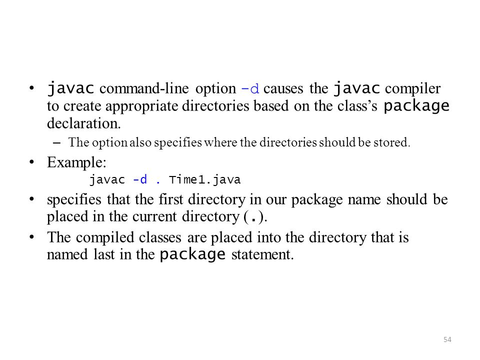 javac command-line option -d causes the javac compiler to create appropriate directories based on the class's package declaration.