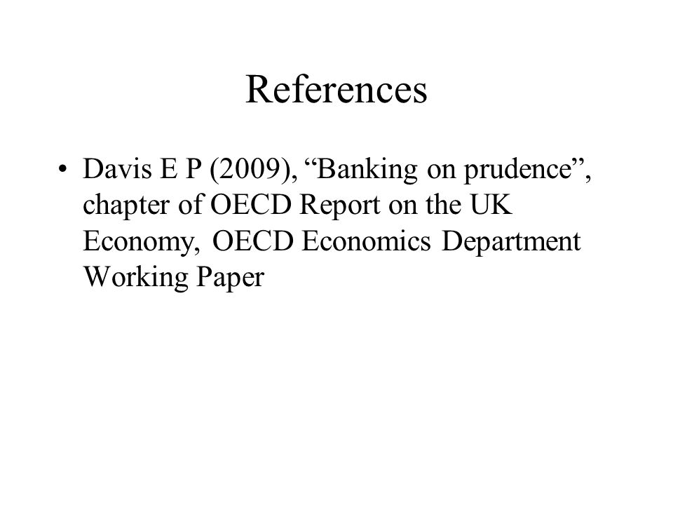 References Davis E P (2009), Banking on prudence , chapter of OECD Report on the UK Economy, OECD Economics Department Working Paper.