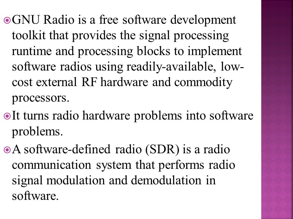 GNU Radio is a free software development toolkit that provides the signal processing runtime and processing blocks to implement software radios using readily-available, low- cost external RF hardware and commodity processors.
