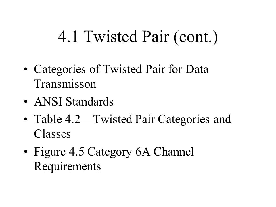 4.1 Twisted Pair (cont.) Categories of Twisted Pair for Data Transmisson. ANSI Standards. Table 4.2—Twisted Pair Categories and Classes.
