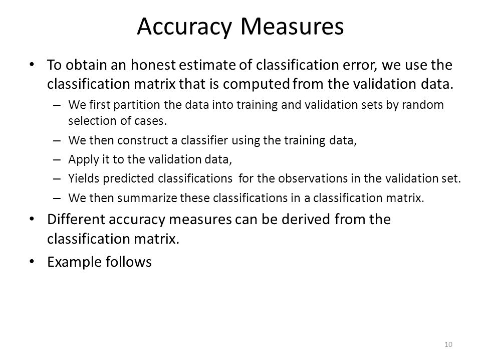 Accuracy Measures To obtain an honest estimate of classification error, we use the classification matrix that is computed from the validation data.