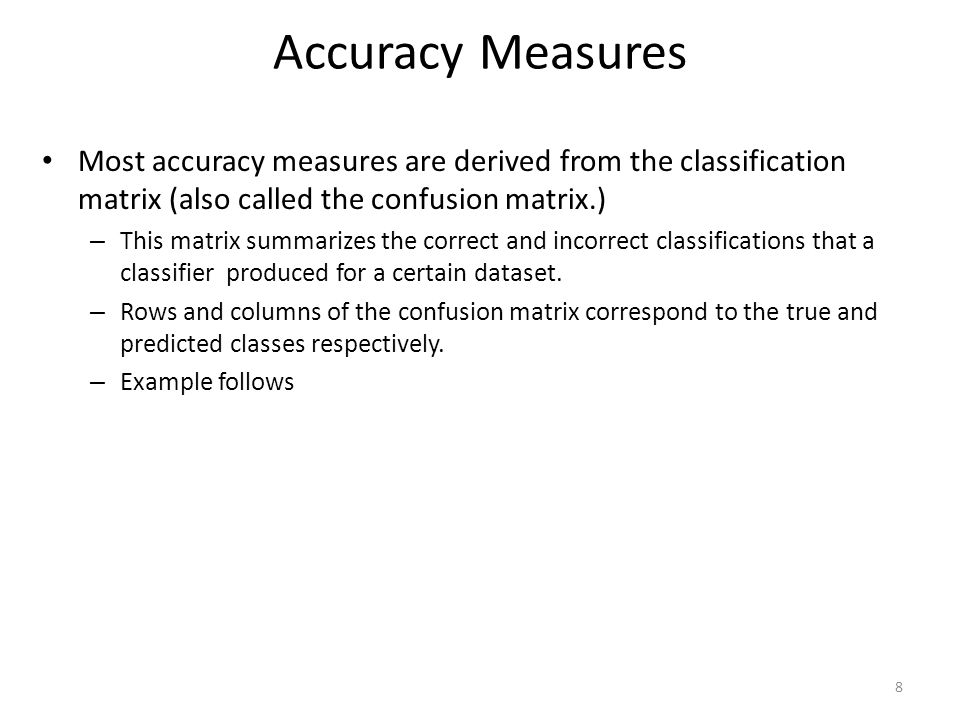 Accuracy Measures Most accuracy measures are derived from the classification matrix (also called the confusion matrix.)