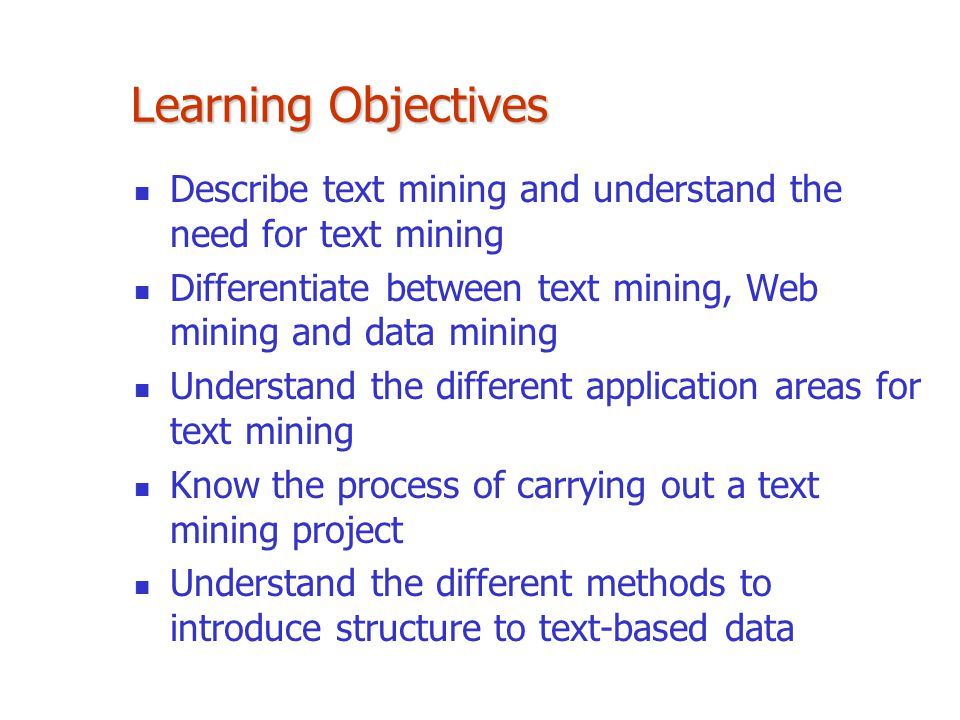 Learning Objectives Describe text mining and understand the need for text mining. Differentiate between text mining, Web mining and data mining.