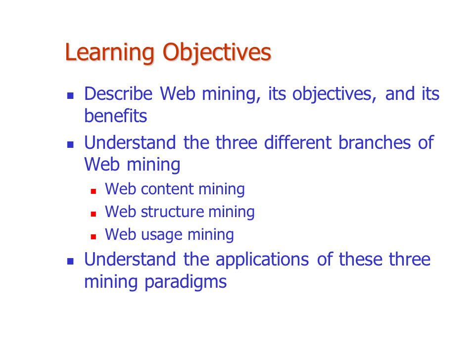 Learning Objectives Describe Web mining, its objectives, and its benefits. Understand the three different branches of Web mining.