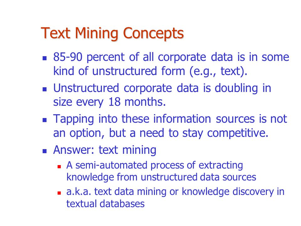 Text Mining Concepts 85-90 percent of all corporate data is in some kind of unstructured form (e.g., text).