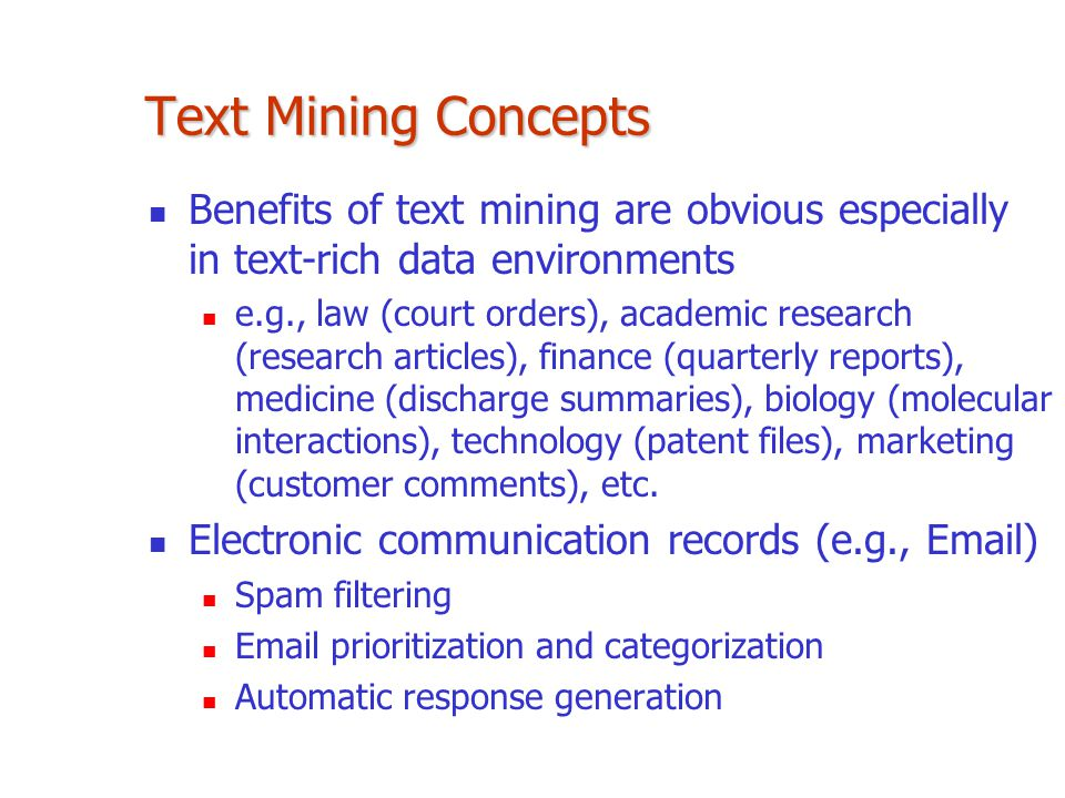Text Mining Concepts Benefits of text mining are obvious especially in text-rich data environments.