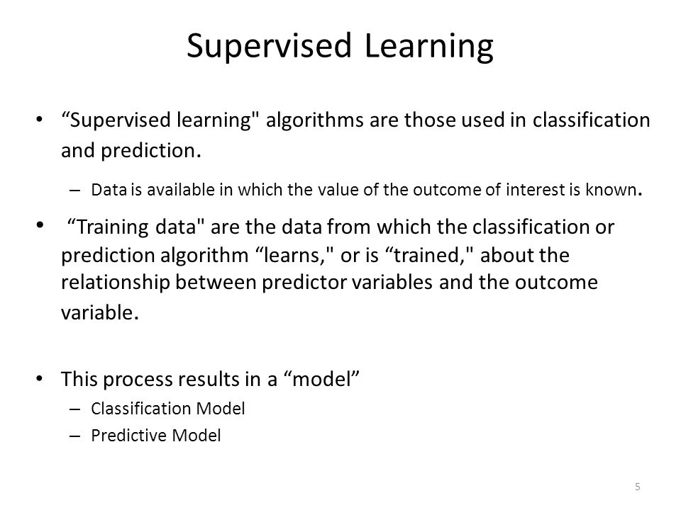Supervised Learning Supervised learning algorithms are those used in classification and prediction.