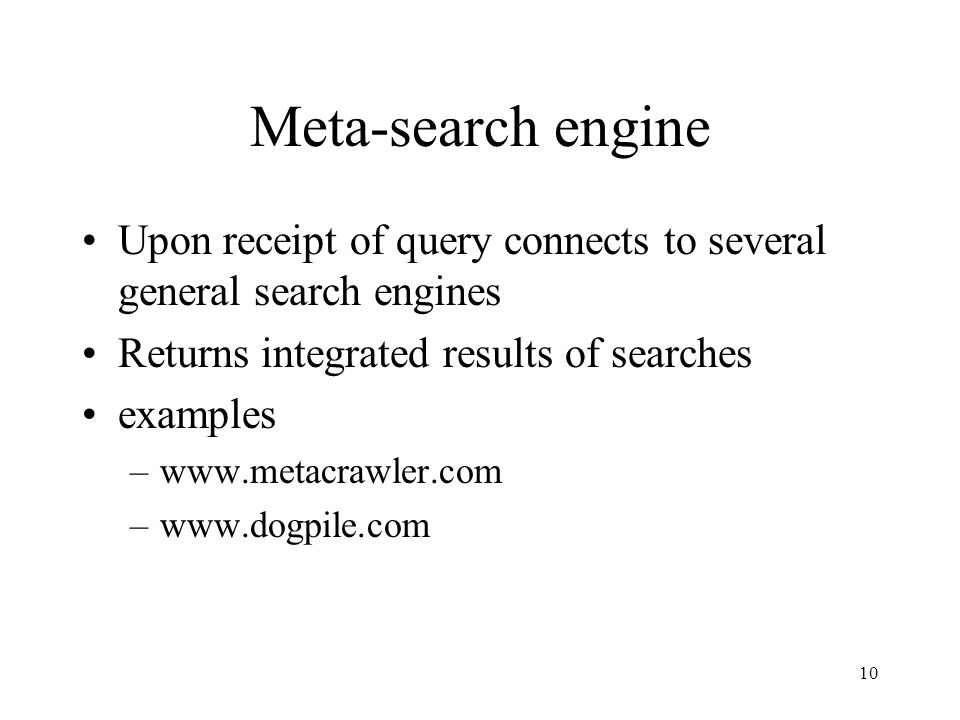 Meta-search engine Upon receipt of query connects to several general search engines. Returns integrated results of searches.
