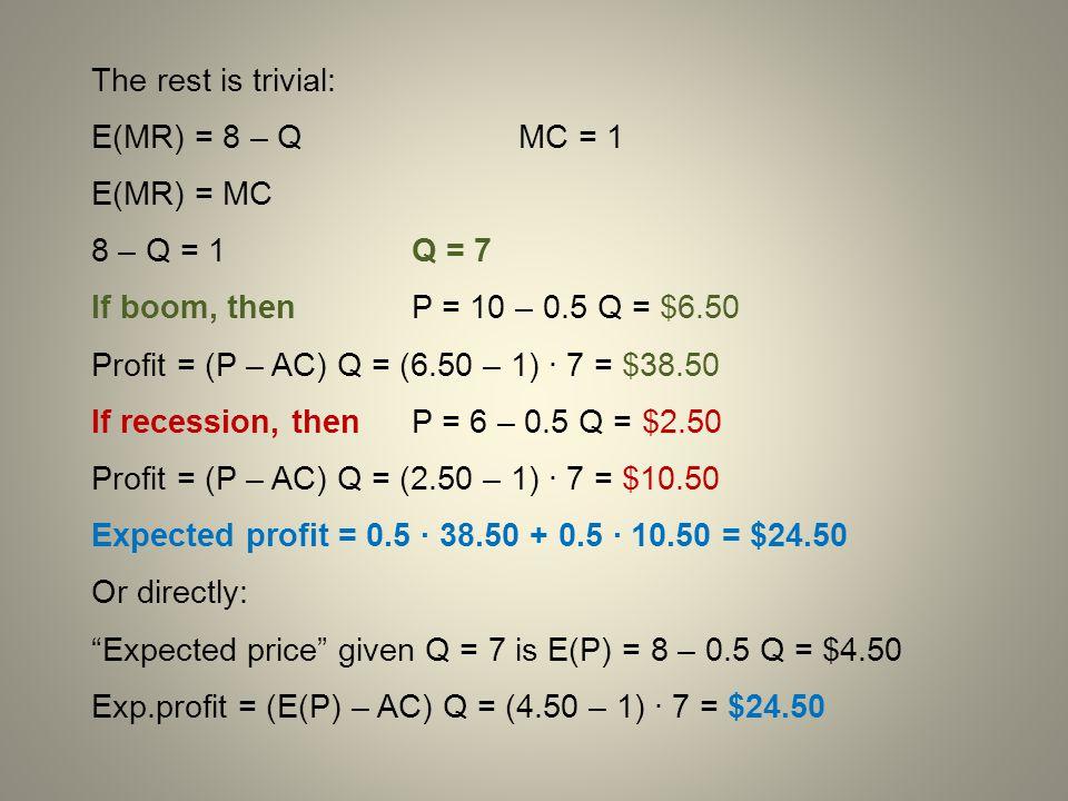 The rest is trivial: E(MR) = 8 – Q MC = 1. E(MR) = MC. 8 – Q = 1 Q = 7. If boom, then P = 10 – 0.5 Q = $6.50.