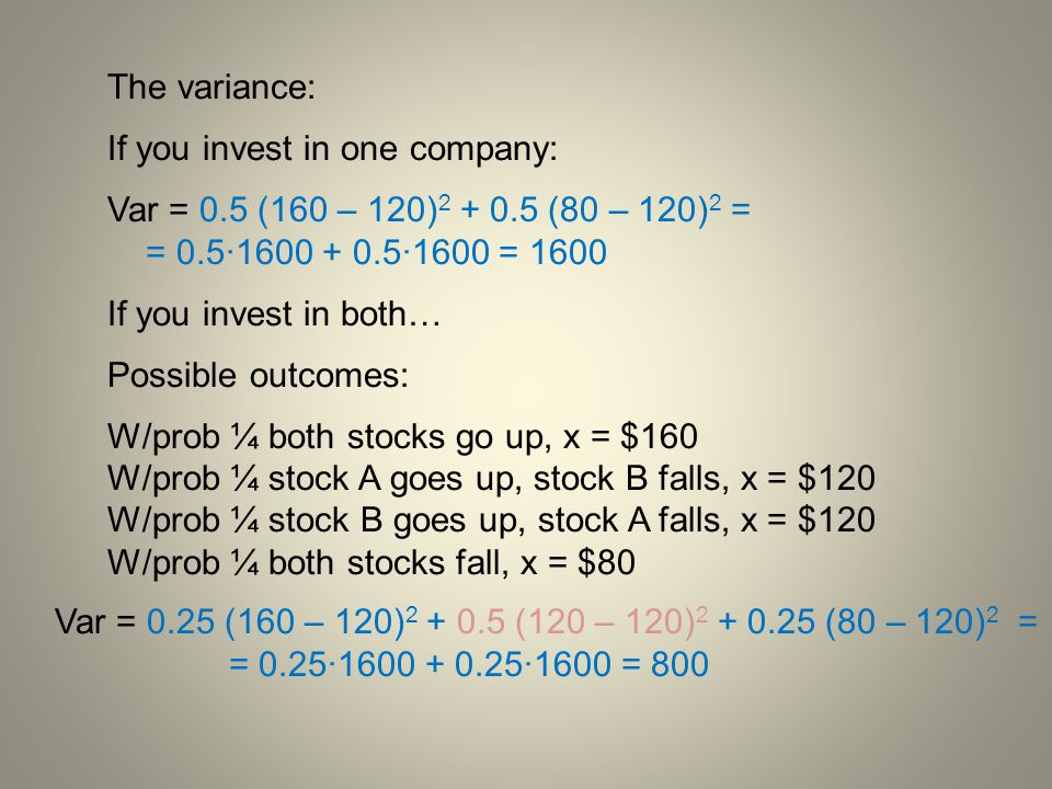 The variance: If you invest in one company: Var = 0.5 (160 – 120)2 + 0.5 (80 – 120)2 = = 0.5·1600 + 0.5·1600 = 1600.