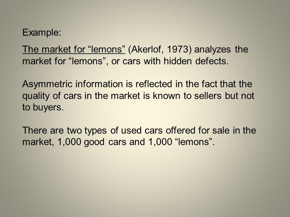 Example: The market for lemons (Akerlof, 1973) analyzes the market for lemons , or cars with hidden defects.