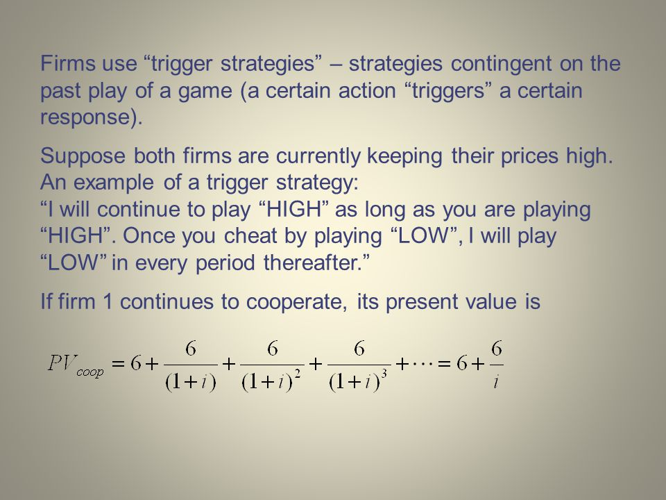 Firms use trigger strategies – strategies contingent on the past play of a game (a certain action triggers a certain response).