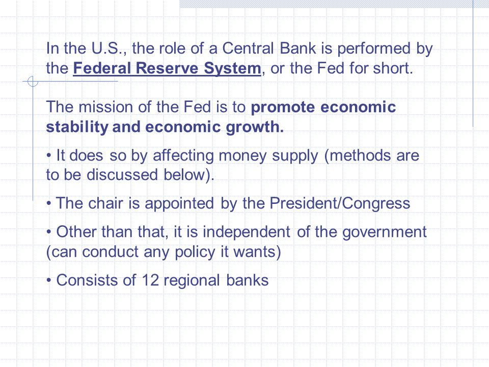 In the U.S., the role of a Central Bank is performed by the Federal Reserve System, or the Fed for short.