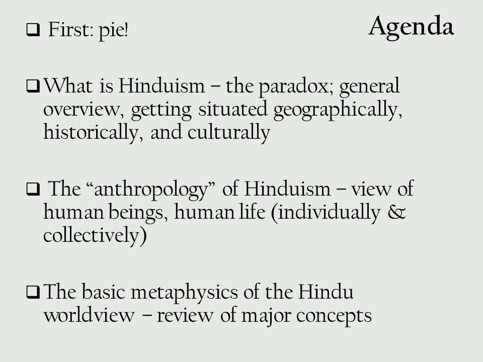 First: pie! What is Hinduism – the paradox; general overview, getting situated geographically, historically, and culturally.