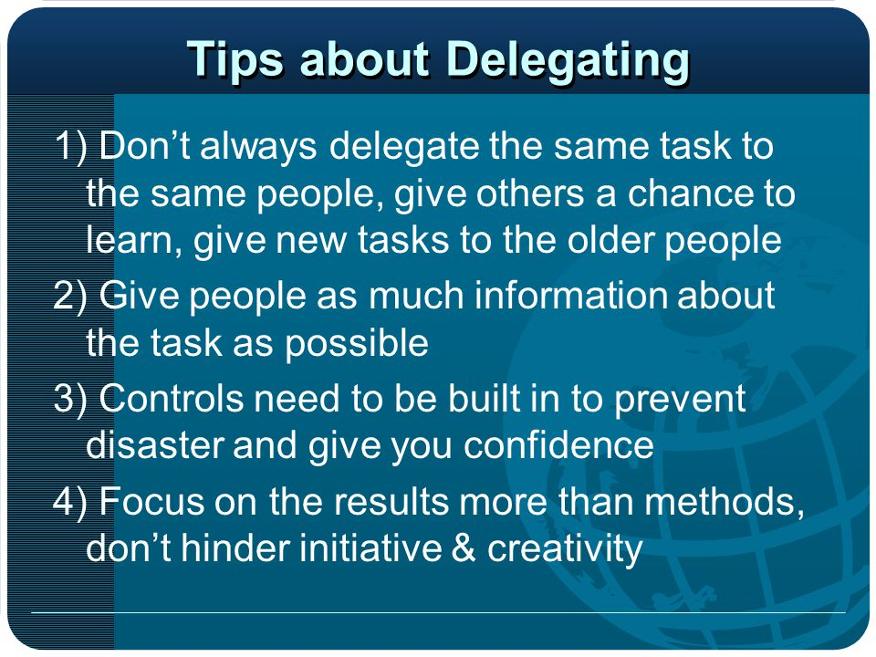 Tips about Delegating 1) Don't always delegate the same task to the same people, give others a chance to learn, give new tasks to the older people.