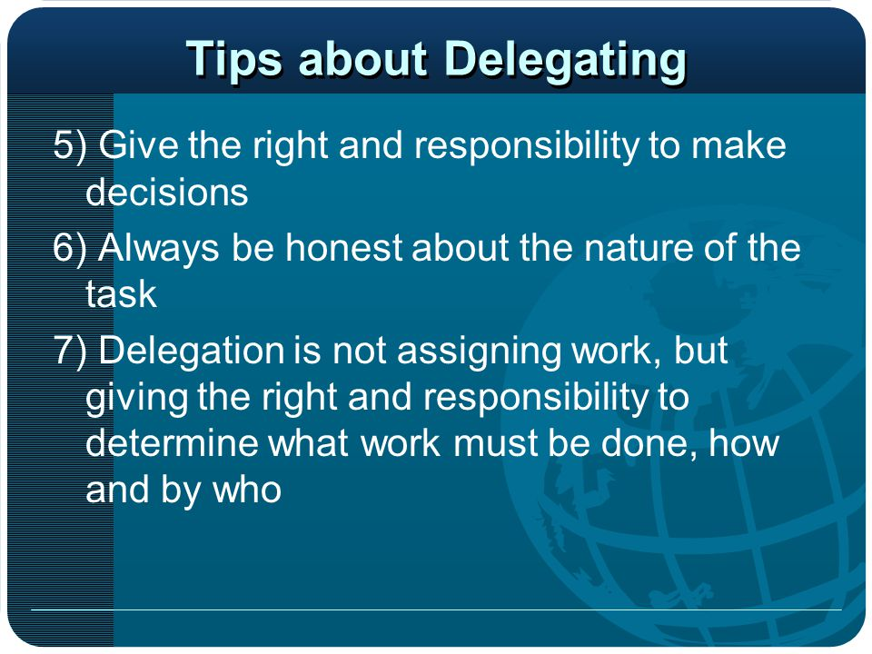 Tips about Delegating 5) Give the right and responsibility to make decisions. 6) Always be honest about the nature of the task.