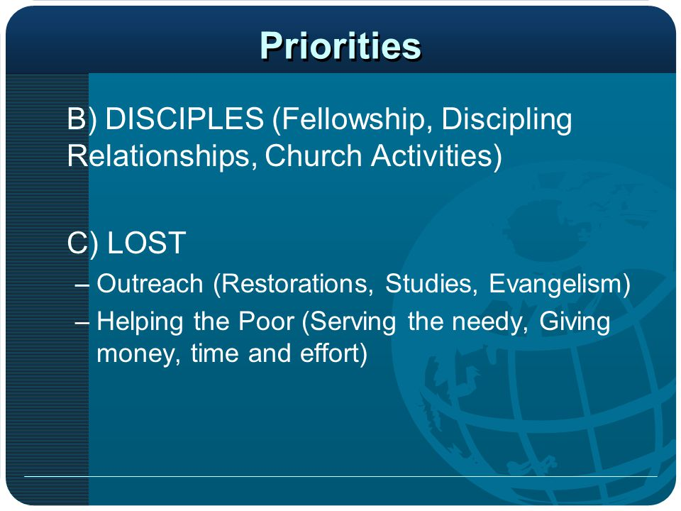 Priorities B) DISCIPLES (Fellowship, Discipling Relationships, Church Activities) C) LOST. Outreach (Restorations, Studies, Evangelism)