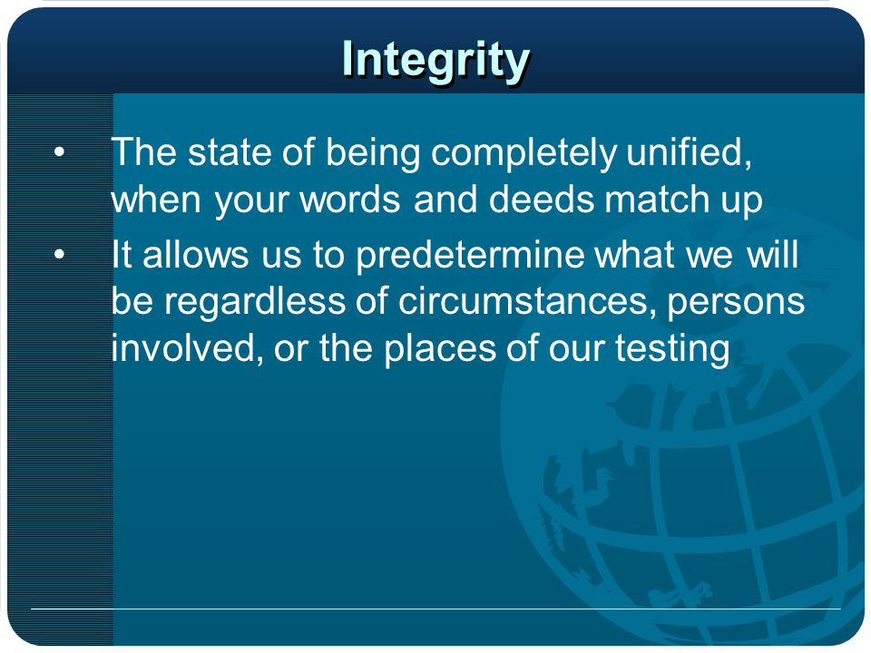 Integrity The state of being completely unified, when your words and deeds match up.