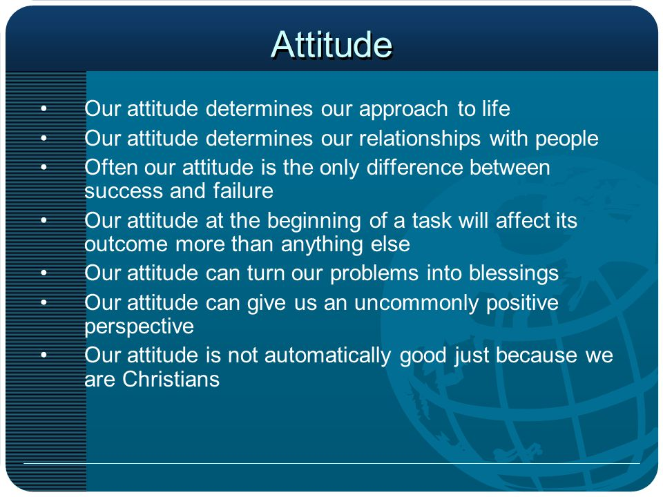 Attitude Our attitude determines our approach to life