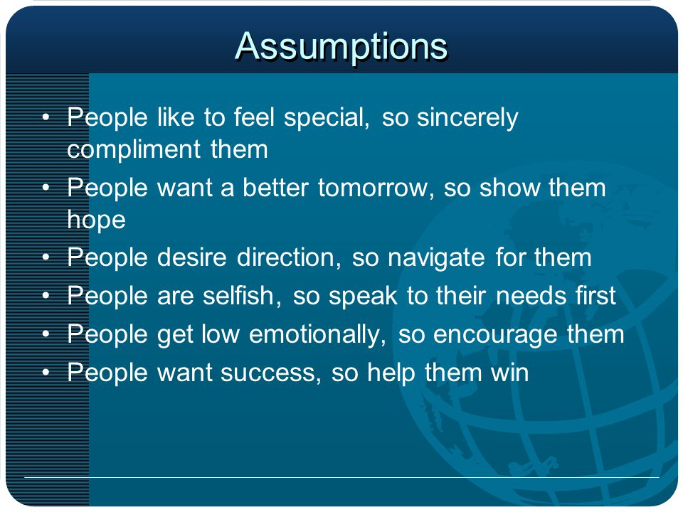 Assumptions People like to feel special, so sincerely compliment them