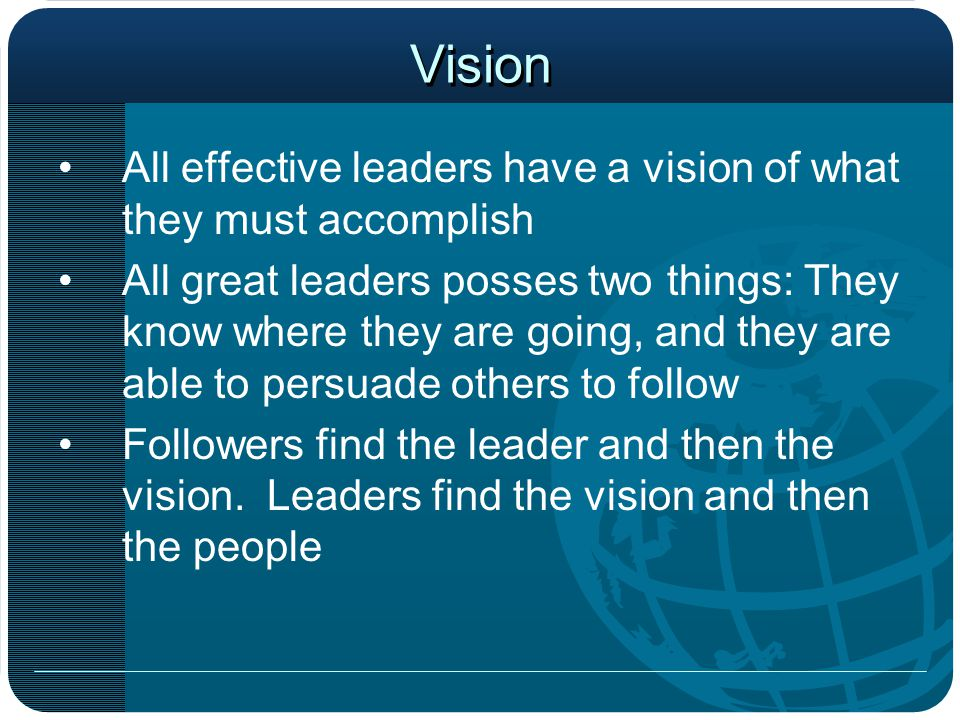 Vision All effective leaders have a vision of what they must accomplish.