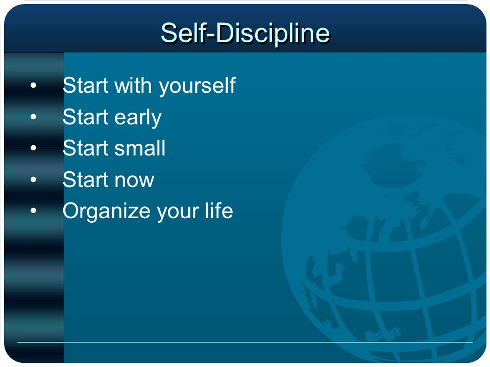 Self-Discipline Start with yourself Start early Start small Start now
