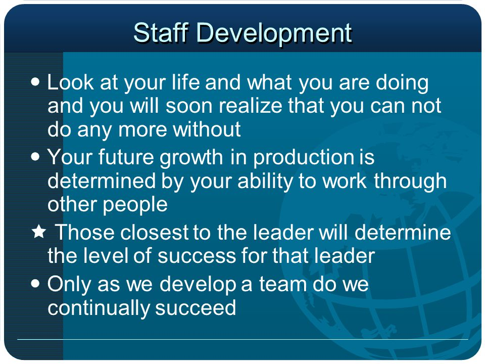 Staff Development  Look at your life and what you are doing and you will soon realize that you can not do any more without.