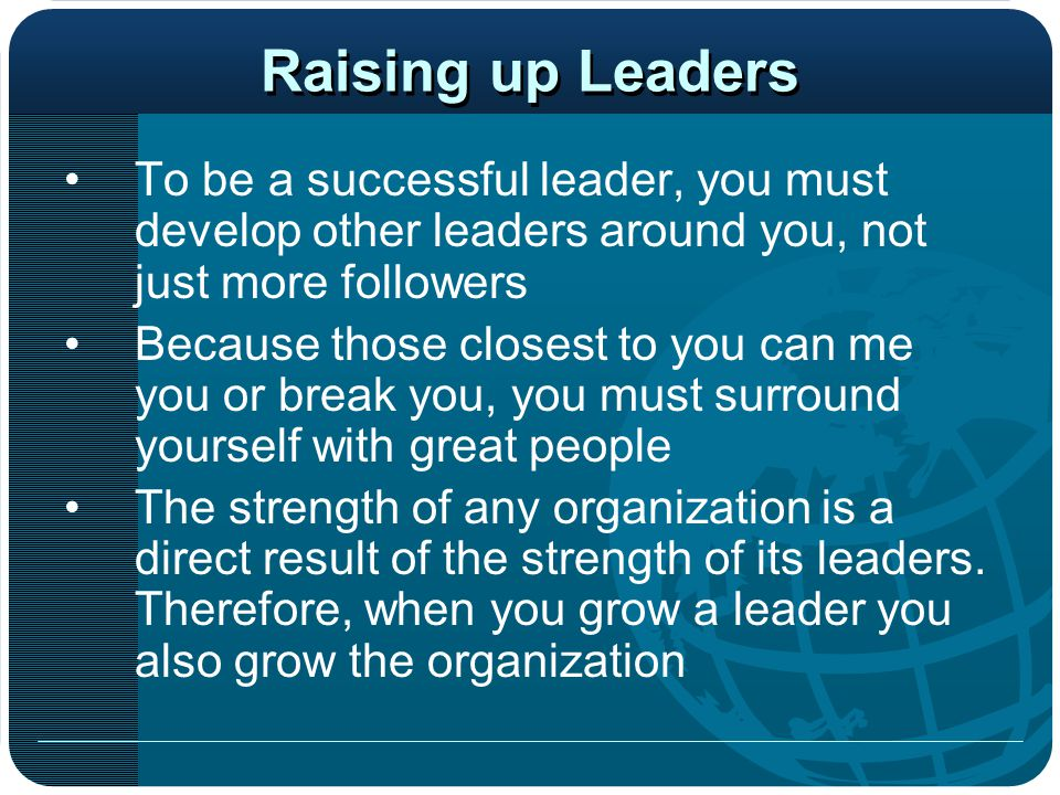 Raising up Leaders To be a successful leader, you must develop other leaders around you, not just more followers.