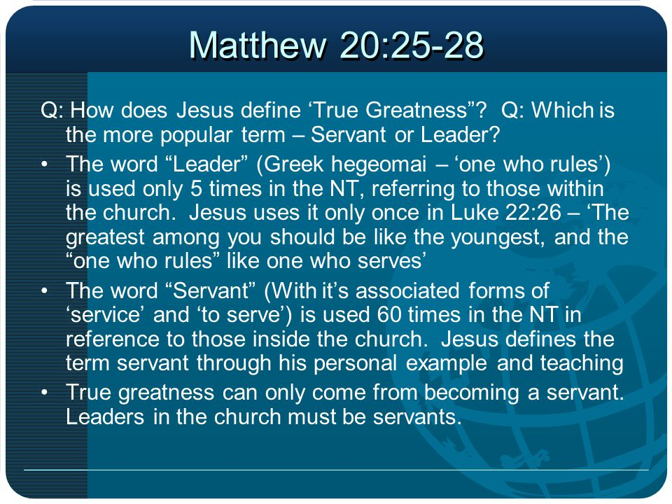 Matthew 20:25-28 Q: How does Jesus define 'True Greatness Q: Which is the more popular term – Servant or Leader