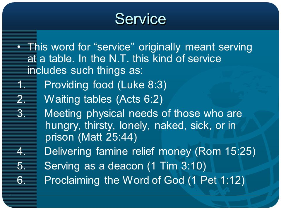 Service This word for service originally meant serving at a table. In the N.T. this kind of service includes such things as: