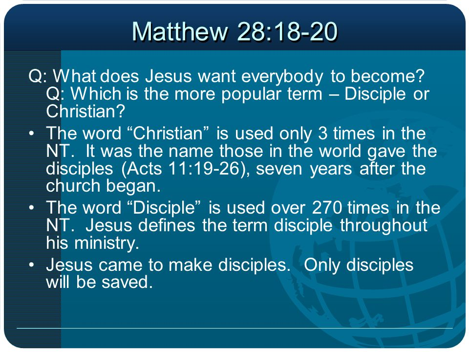 Matthew 28:18-20 Q: What does Jesus want everybody to become Q: Which is the more popular term – Disciple or Christian