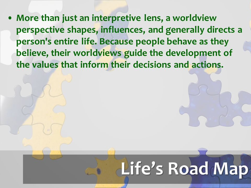 More than just an interpretive lens, a worldview perspective shapes, influences, and generally directs a person s entire life. Because people behave as they believe, their worldviews guide the development of the values that inform their decisions and actions.