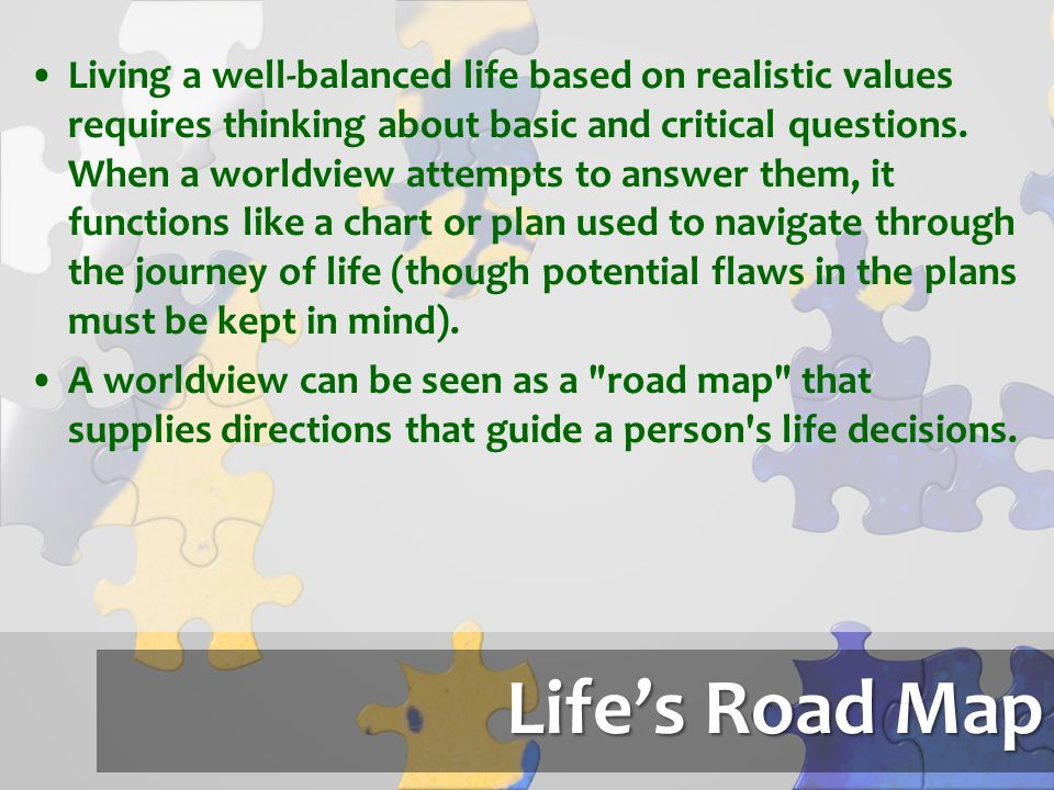 Living a well-balanced life based on realistic values requires thinking about basic and critical questions. When a worldview attempts to answer them, it functions like a chart or plan used to navigate through the journey of life (though potential flaws in the plans must be kept in mind).