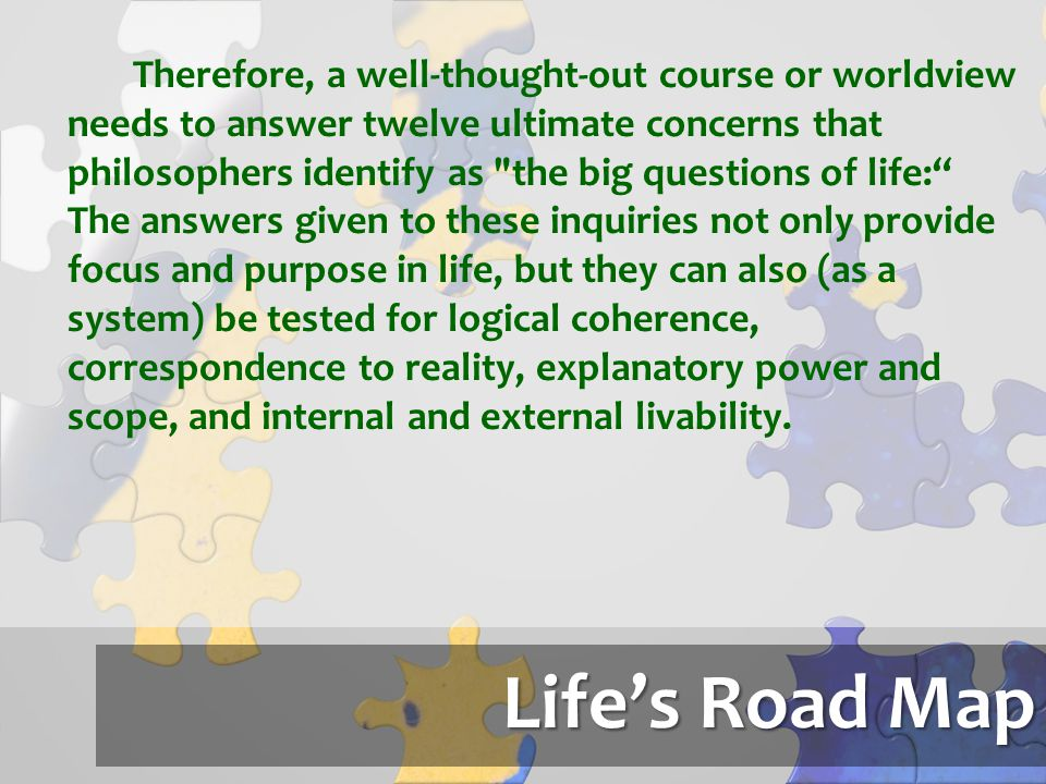 Therefore, a well-thought-out course or worldview needs to answer twelve ultimate concerns that philosophers identify as the big questions of life: The answers given to these inquiries not only provide focus and purpose in life, but they can also (as a system) be tested for logical coherence, correspondence to reality, explanatory power and scope, and internal and external livability.