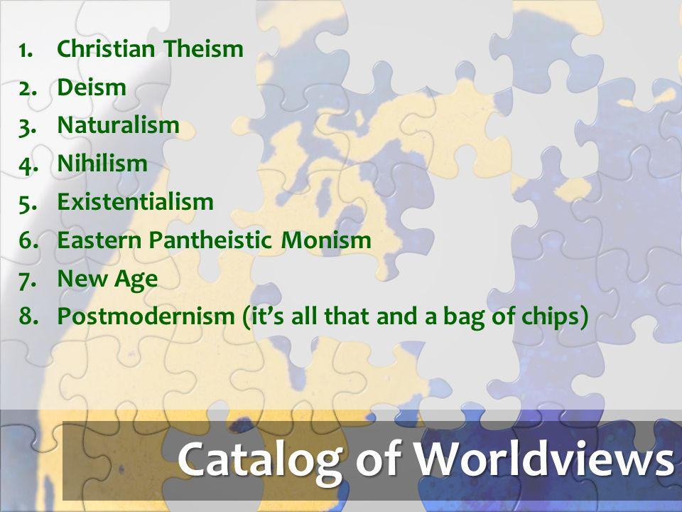 Catalog of Worldviews Christian Theism Deism Naturalism Nihilism