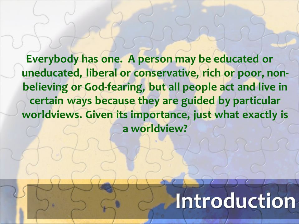 Everybody has one. A person may be educated or uneducated, liberal or conservative, rich or poor, non-believing or God-fearing, but all people act and live in certain ways because they are guided by particular worldviews. Given its importance, just what exactly is a worldview