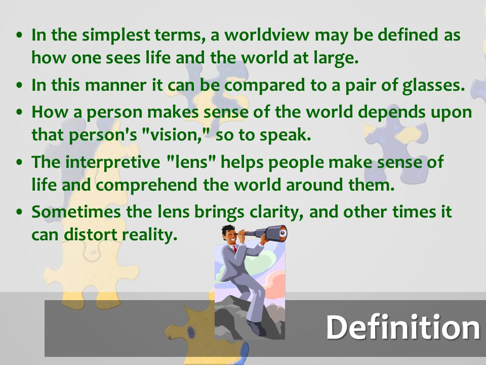 In the simplest terms, a worldview may be defined as how one sees life and the world at large.